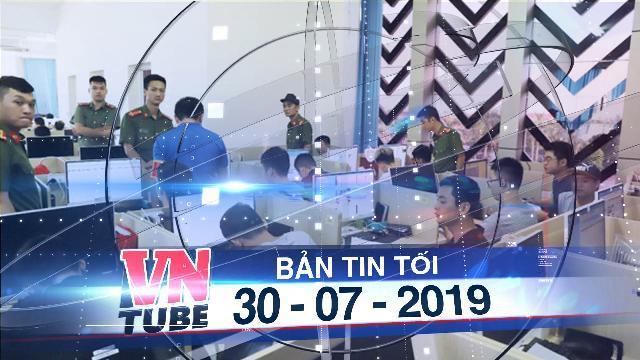 Bản tin VnTube tối 30-07-2019: Dẫn độ 380 người điều hành trang đánh bạc 10.000 tỷ về Trung Quốc