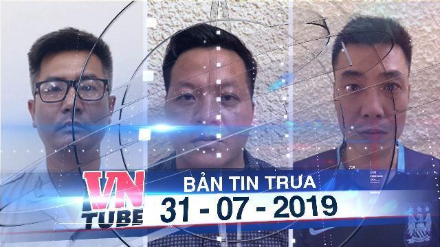 Bản tin VnTube trưa 31-07-2019: Bắt nhóm phóng viên giả cưỡng đoạt tiền 20 doanh nghiệp