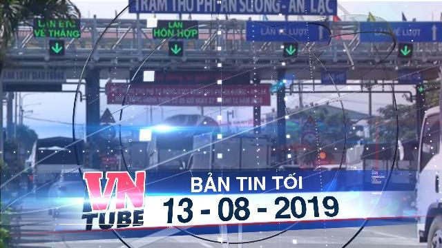 Bản tin VnTube tối 13-08-2019: Tài xế tông gãy thanh chắn trạm thu phí An Sương bị phạt tù