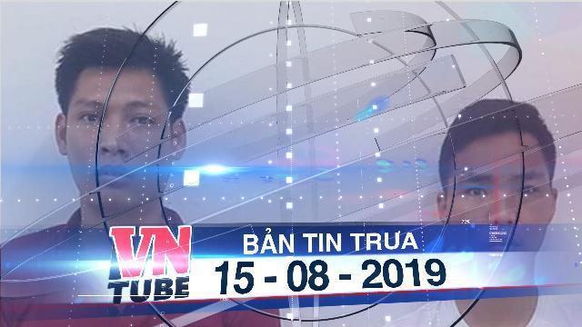 Bản tin VnTube trưa 15-08-2019: Bắt khẩn cấp 2 nghi phạm trong đường dây mua bán thận liên tỉnh