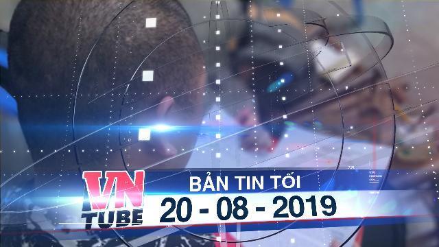 Bản tin VnTube tối 20-08-2019: Tố con gái 6 tuổi bị xâm hại, người bố bị tạm giữ vì nghi mua dâm