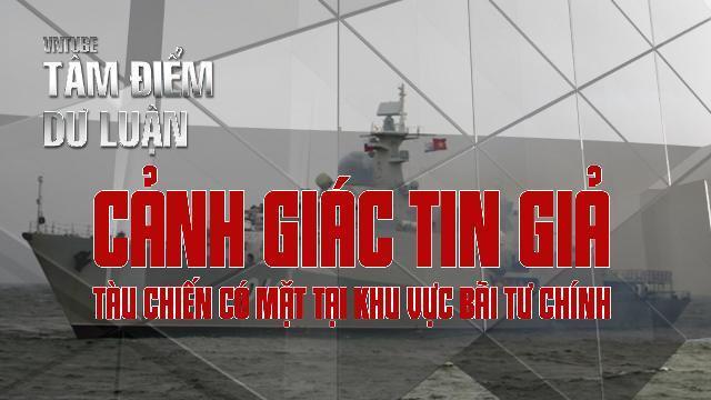 Cảnh giác tin giả: Tàu chiến có mặt tại khu vực bãi Tư Chính