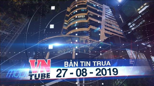 Bản tin VnTube trưa 27-08-2019: Khởi tố 5 lãnh đạo MobiFone liên quan vụ AVG