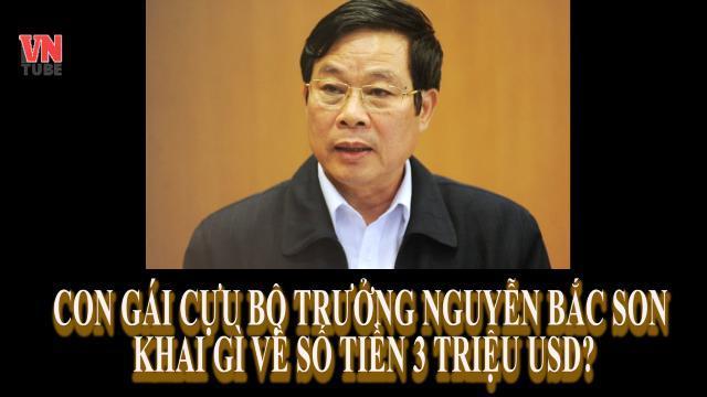 Con gái cựu Bộ trưởng Nguyễn Bắc Son khai gì về số tiền 3 triệu USD