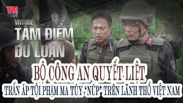 """Bộ Công an quyết liệt trấn áp tội phạm ma túy """"núp"""" trên lãnh thổ Việt Nam"""