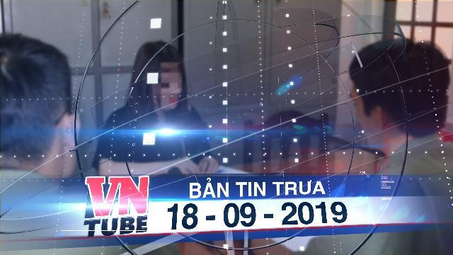 """Bản tin VnTube trưa 18-09-2019: Xử lý người tung tin đồn sai sự thật về """"vi khuẩn ăn thịt người"""""""