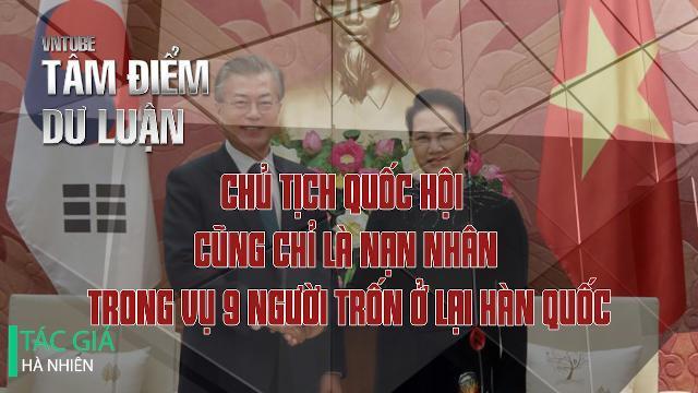 Chủ tịch Quốc hội cũng chỉ là nạn nhân trong vụ 9 người trốn ở lại Hàn Quốc