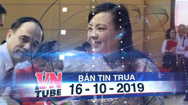 Bản tin VnTube trưa 16-10-2019: Quốc hội sẽ miễn nhiệm Bộ trưởng Bộ Y tế Nguyễn Thị Kim Tiến
