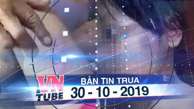Bản tin VnTube trưa 30-10-2019: TP.HCM: Bắt khẩn cấp người đàn ông bạo hành con riêng của vợ hờ