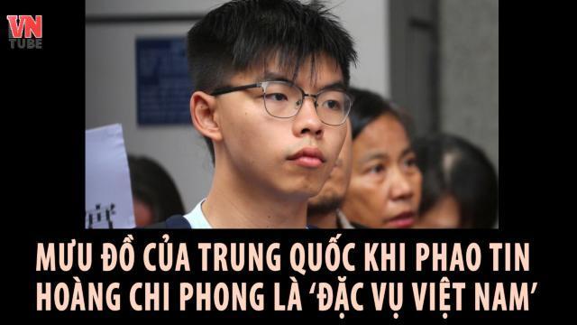 Mưu đồ của Trung Quốc khi phao tin Hoàng Chi Phong là đặc vụ Việt Nam
