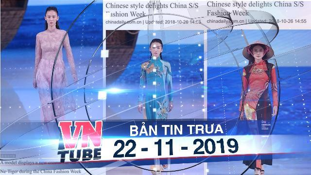 Bản tin VnTube trưa 22-11-2019: Báo Trung gọi áo dài Việt Nam, nón lá là 'phong cách Trung Quốc'