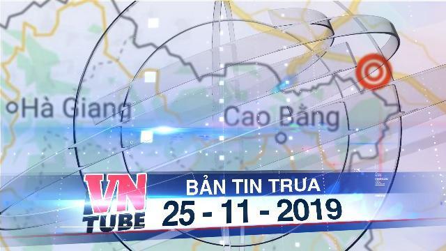 Bản tin VnTube trưa 25-11-2019: Động đất ở Cao Bằng, Hà Nội và nhiều nơi ở miền Bắc rung lắc