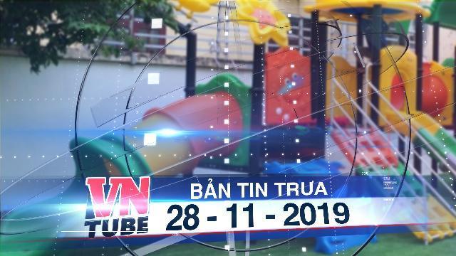 Bản tin VnTube trưa 28-11-2019: Học sinh mầm non tử vong do mắc kẹt khi chơi cầu trượt trong trường