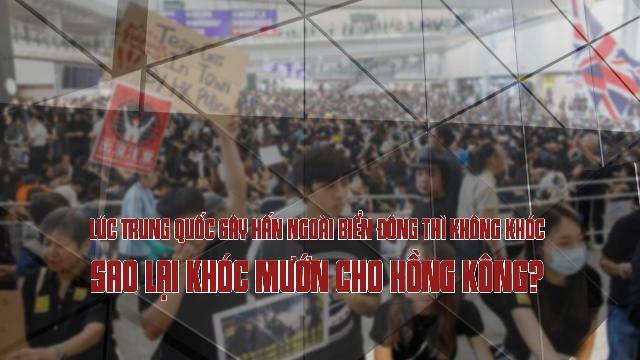 Lúc Trung Quốc gây hấn ngoài biển Đông thì không khóc, sao lại khóc mướn cho Hồng Kông ?