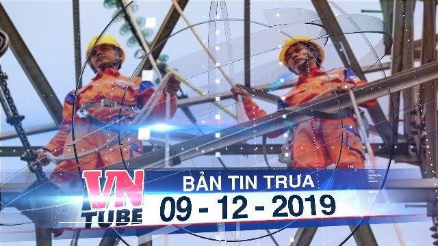Bản tin VnTube trưa 09-12-2019: Việt Nam tăng mua điện của Lào, từ 1.200 MW lên 5.000 MW