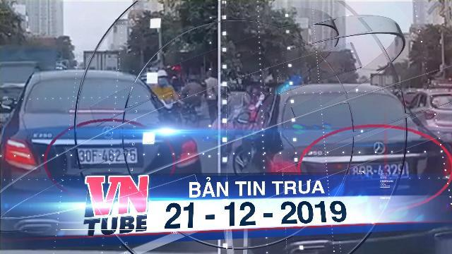 Bản tin VnTube trưa 21-12-2019: Ô tô hoán đổi biển số trên đường sẽ bị tạm giữ ngay lập tức