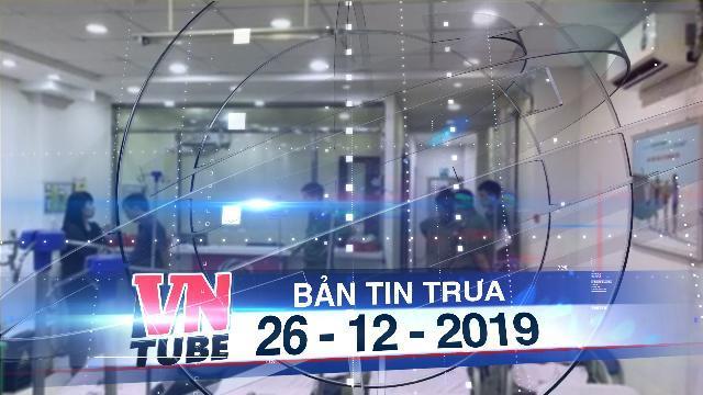 Bản tin VnTube trưa 26-12-2019: Nữ bệnh nhân cầu cứu công an vì bị phòng khám giữ không cho về