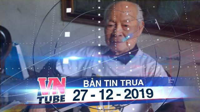 Bản tin VnTube trưa 27-12-2019: Tướng Nguyễn Trọng Vĩnh qua đời ở tuổi 104