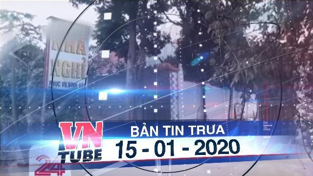 Bản tin VnTube trưa 15-01-2020: Điều tra thông tin nhiều trẻ em bị ép vào đường dây mua bán trinh