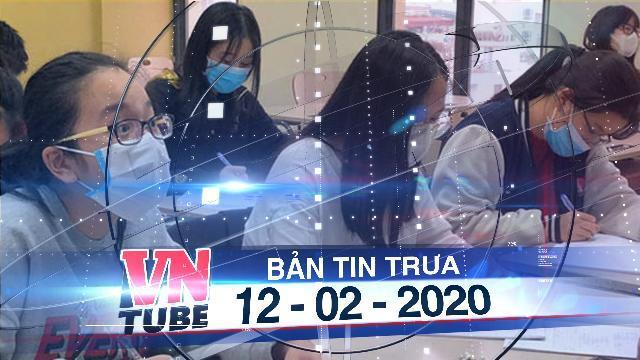 Bản tin VnTube trưa 12-02-2020: Trường đại học cho sinh viên nghỉ học đến đầu tháng 3