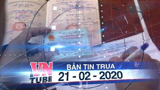Bản tin VnTube trưa 21-02-2020: Bộ Công an đề xuất bỏ sổ hộ khẩu giấy