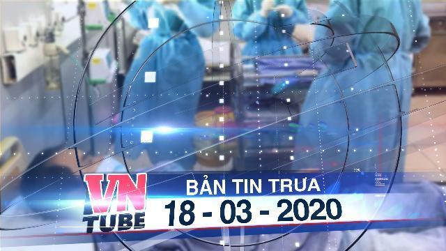 Bản tin VnTube trưa 18-03-2020: Ca mắc Covid-19 thứ 67 liên quan bệnh nhân số 61 ở Ninh Thuận