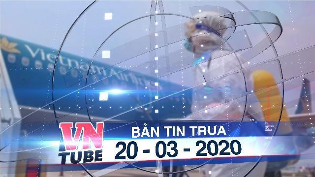 Bản tin VnTube trưa 20-03-2020: Thêm 3 chuyến bay có hành khách nhiễm COVID-19