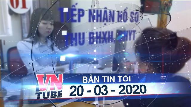 Bản tin VnTube tối 20-03-2020: Tạm dừng đóng bảo hiểm xã hội đến tháng 12-2020 vì dịch Covid-19