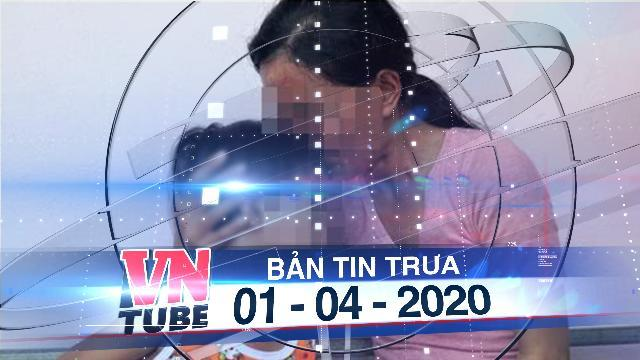Bản tin VnTube trưa 01-04-2020: Bé gái 4 tuổi tử vong, nghi bị mẹ và cha dượng tra tấn trong nhiều ngày