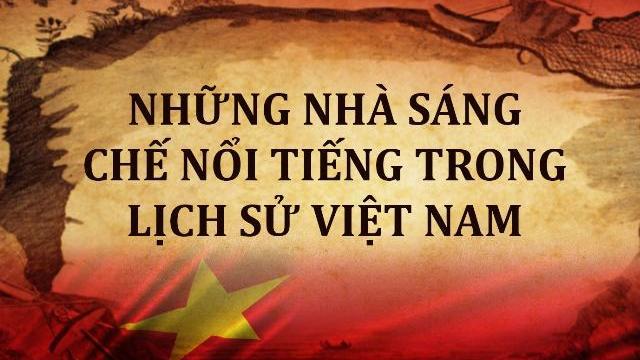 Những nhà sáng chế nổi tiếng trong lịch sử Việt Nam
