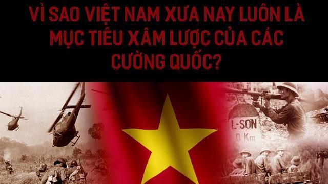 Vì sao Việt Nam xưa nay luôn là mục tiêu xâm lược của các cường quốc?