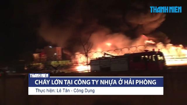 Cháy kinh hoàng tại công ty nhựa Thiếu Niên Tiền Phong ở Hải Phòng